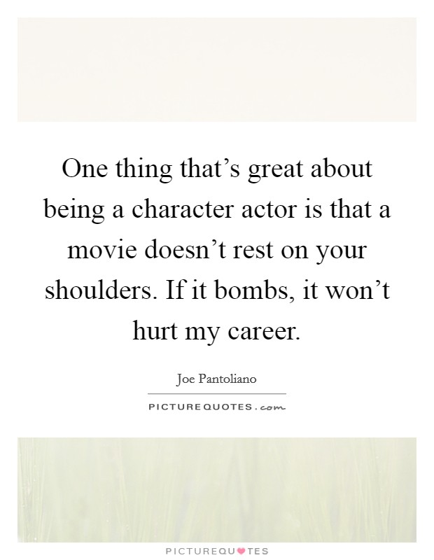 One thing that's great about being a character actor is that a movie doesn't rest on your shoulders. If it bombs, it won't hurt my career Picture Quote #1