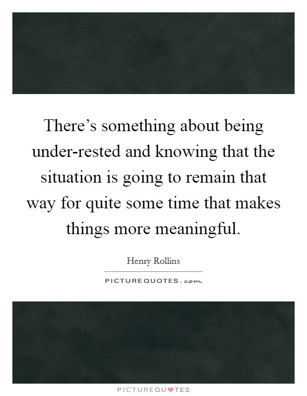 There's something about being under-rested and knowing that the situation is going to remain that way for quite some time that makes things more meaningful Picture Quote #1