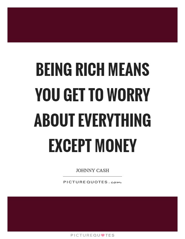 Being rich means you get to worry about everything except money Picture Quote #1