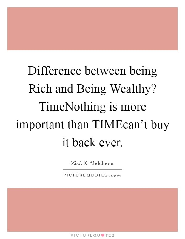 Difference between being Rich and Being Wealthy? TimeNothing is more important than TIMEcan't buy it back ever Picture Quote #1