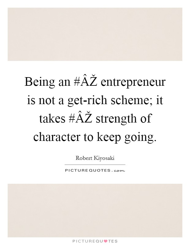Being an #ÂŽ entrepreneur is not a get-rich scheme; it takes #ÂŽ strength of character to keep going Picture Quote #1