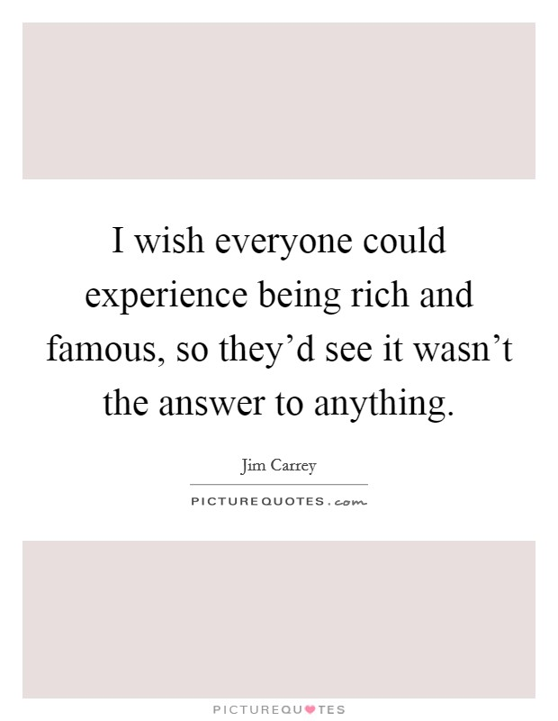 I wish everyone could experience being rich and famous, so they'd see it wasn't the answer to anything Picture Quote #1