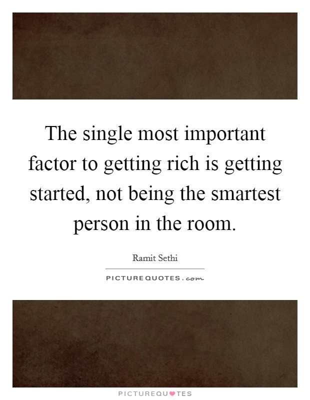 The single most important factor to getting rich is getting started, not being the smartest person in the room Picture Quote #1