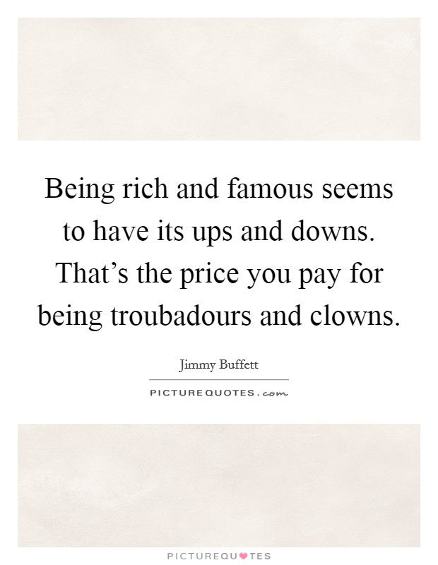 Being rich and famous seems to have its ups and downs. That's the price you pay for being troubadours and clowns Picture Quote #1