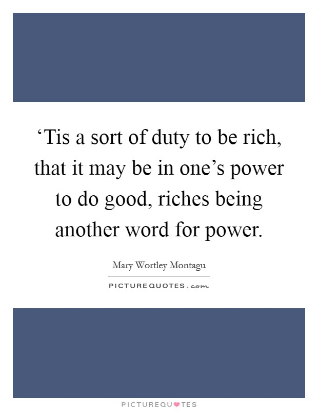 'Tis a sort of duty to be rich, that it may be in one's power to do good, riches being another word for power Picture Quote #1