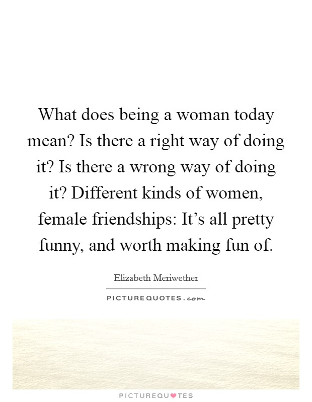 What does being a woman today mean? Is there a right way of doing it? Is there a wrong way of doing it? Different kinds of women, female friendships: It's all pretty funny, and worth making fun of Picture Quote #1