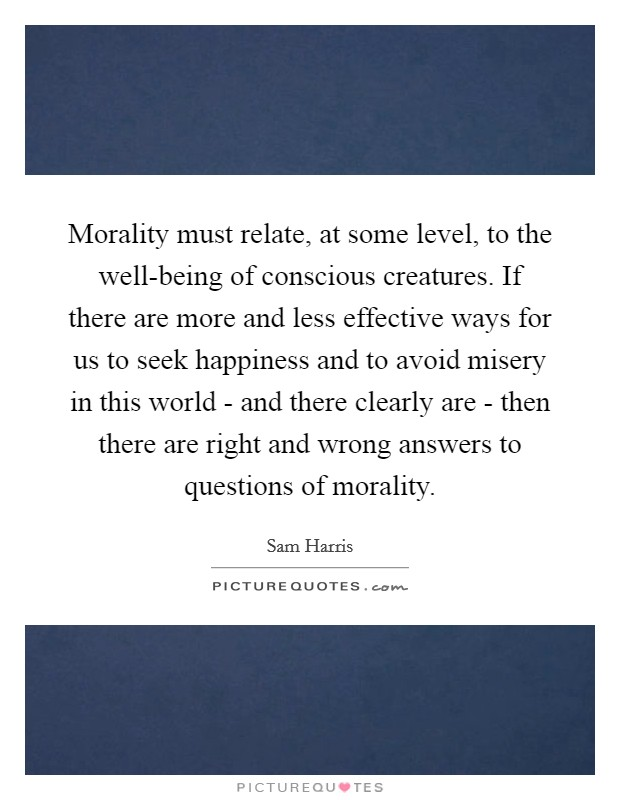 Morality must relate, at some level, to the well-being of conscious creatures. If there are more and less effective ways for us to seek happiness and to avoid misery in this world - and there clearly are - then there are right and wrong answers to questions of morality Picture Quote #1