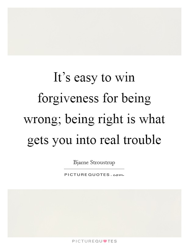 It's easy to win forgiveness for being wrong; being right is what gets you into real trouble Picture Quote #1