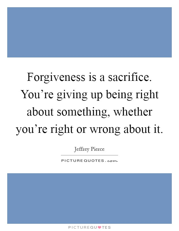 Forgiveness is a sacrifice. You're giving up being right about something, whether you're right or wrong about it Picture Quote #1