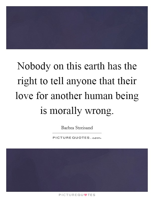 Nobody on this earth has the right to tell anyone that their love for another human being is morally wrong Picture Quote #1