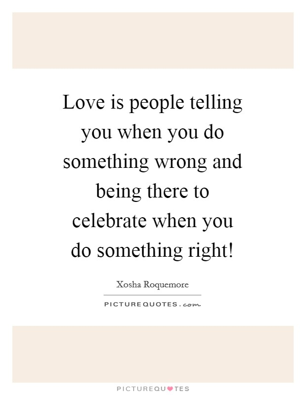 Love is people telling you when you do something wrong and being there to celebrate when you do something right! Picture Quote #1