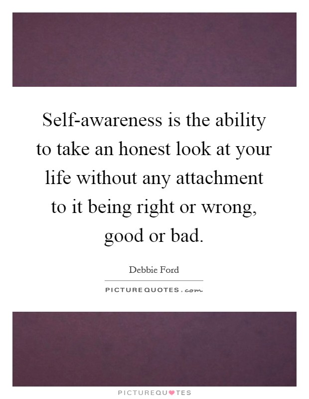 Self-awareness is the ability to take an honest look at your life without any attachment to it being right or wrong, good or bad Picture Quote #1