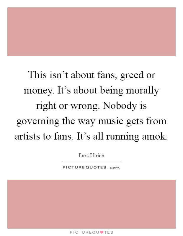 This isn't about fans, greed or money. It's about being morally right or wrong. Nobody is governing the way music gets from artists to fans. It's all running amok Picture Quote #1