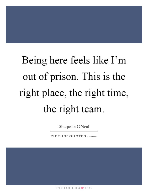 Being here feels like I'm out of prison. This is the right place, the right time, the right team Picture Quote #1