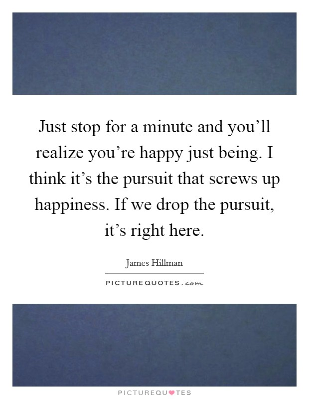 Just stop for a minute and you'll realize you're happy just being. I think it's the pursuit that screws up happiness. If we drop the pursuit, it's right here Picture Quote #1