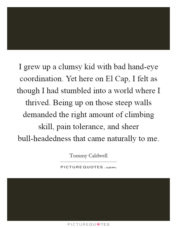I grew up a clumsy kid with bad hand-eye coordination. Yet here on El Cap, I felt as though I had stumbled into a world where I thrived. Being up on those steep walls demanded the right amount of climbing skill, pain tolerance, and sheer bull-headedness that came naturally to me Picture Quote #1