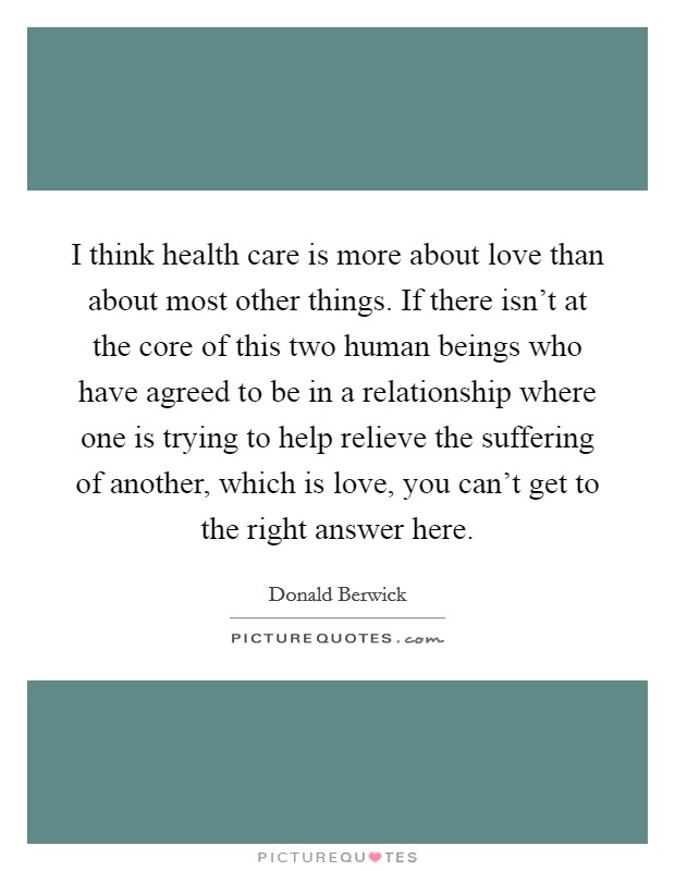 I think health care is more about love than about most other things. If there isn't at the core of this two human beings who have agreed to be in a relationship where one is trying to help relieve the suffering of another, which is love, you can't get to the right answer here Picture Quote #1