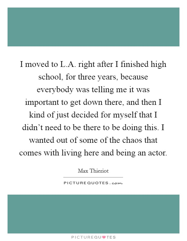 I moved to L.A. right after I finished high school, for three years, because everybody was telling me it was important to get down there, and then I kind of just decided for myself that I didn't need to be there to be doing this. I wanted out of some of the chaos that comes with living here and being an actor Picture Quote #1