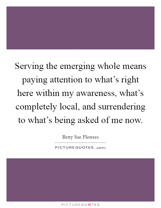 Serving the emerging whole means paying attention to what's right here within my awareness, what's completely local, and surrendering to what's being asked of me now Picture Quote #1