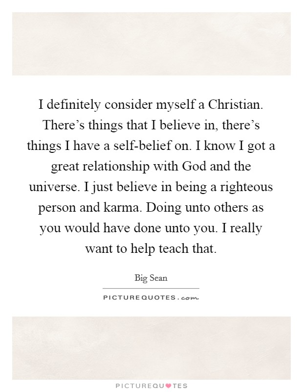 I definitely consider myself a Christian. There's things that I believe in, there's things I have a self-belief on. I know I got a great relationship with God and the universe. I just believe in being a righteous person and karma. Doing unto others as you would have done unto you. I really want to help teach that. Picture Quote #1