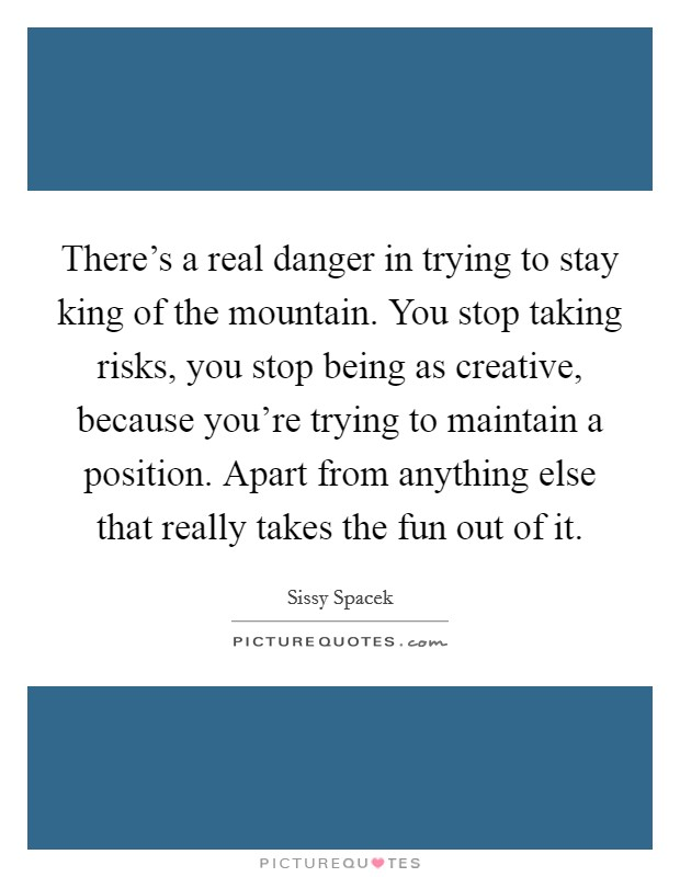 There's a real danger in trying to stay king of the mountain. You stop taking risks, you stop being as creative, because you're trying to maintain a position. Apart from anything else that really takes the fun out of it Picture Quote #1