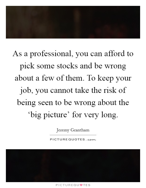 As a professional, you can afford to pick some stocks and be wrong about a few of them. To keep your job, you cannot take the risk of being seen to be wrong about the 'big picture' for very long Picture Quote #1