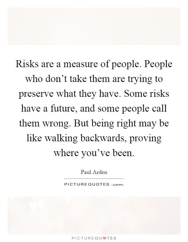 Risks are a measure of people. People who don't take them are trying to preserve what they have. Some risks have a future, and some people call them wrong. But being right may be like walking backwards, proving where you've been Picture Quote #1