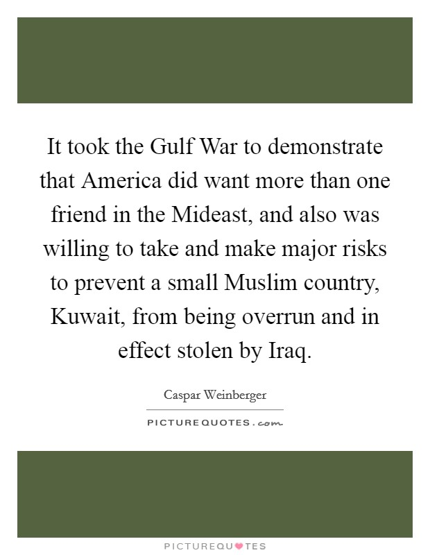 It took the Gulf War to demonstrate that America did want more than one friend in the Mideast, and also was willing to take and make major risks to prevent a small Muslim country, Kuwait, from being overrun and in effect stolen by Iraq Picture Quote #1