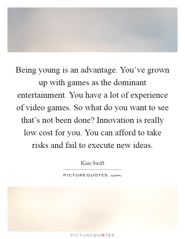 Being young is an advantage. You've grown up with games as the dominant entertainment. You have a lot of experience of video games. So what do you want to see that's not been done? Innovation is really low cost for you. You can afford to take risks and fail to execute new ideas Picture Quote #1