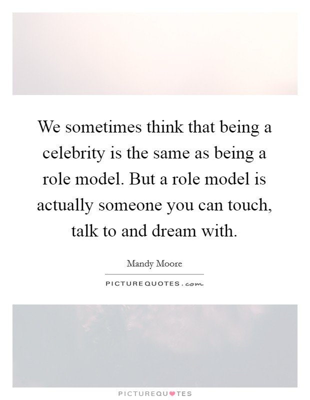 We sometimes think that being a celebrity is the same as being a role model. But a role model is actually someone you can touch, talk to and dream with Picture Quote #1