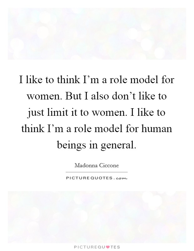 I like to think I'm a role model for women. But I also don't like to just limit it to women. I like to think I'm a role model for human beings in general Picture Quote #1
