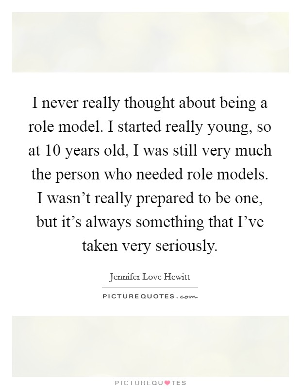 I never really thought about being a role model. I started really young, so at 10 years old, I was still very much the person who needed role models. I wasn't really prepared to be one, but it's always something that I've taken very seriously Picture Quote #1