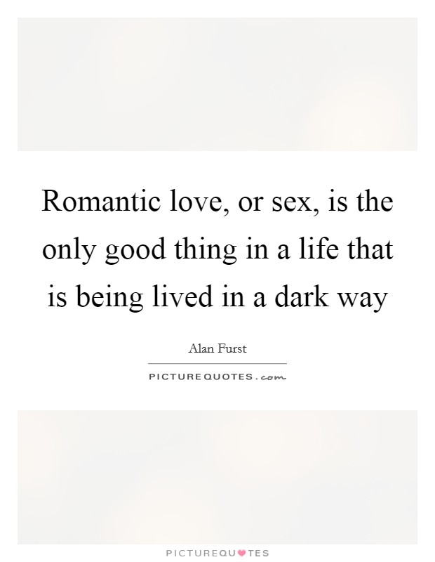 Romantic love, or sex, is the only good thing in a life that is being lived in a dark way Picture Quote #1