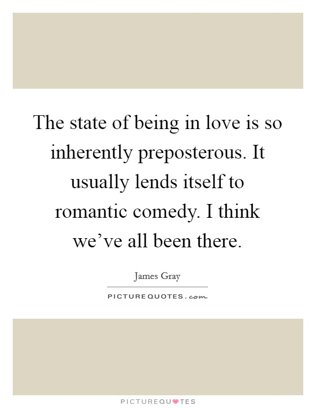 The state of being in love is so inherently preposterous. It usually lends itself to romantic comedy. I think we've all been there Picture Quote #1