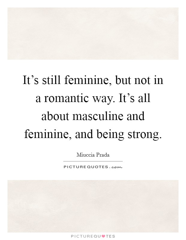 It's still feminine, but not in a romantic way. It's all about masculine and feminine, and being strong. Picture Quote #1