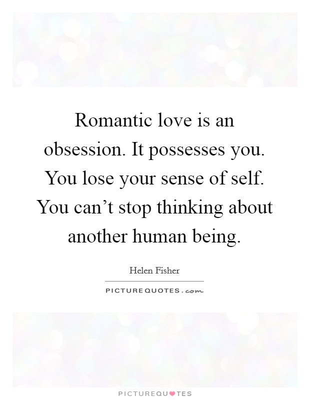 Romantic love is an obsession. It possesses you. You lose your sense of self. You can't stop thinking about another human being Picture Quote #1