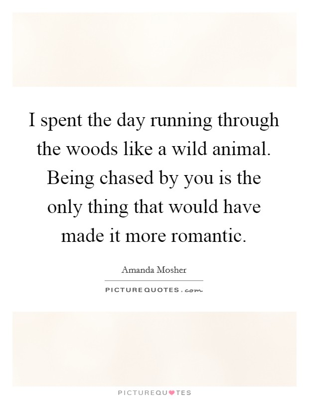 I spent the day running through the woods like a wild animal. Being chased by you is the only thing that would have made it more romantic Picture Quote #1