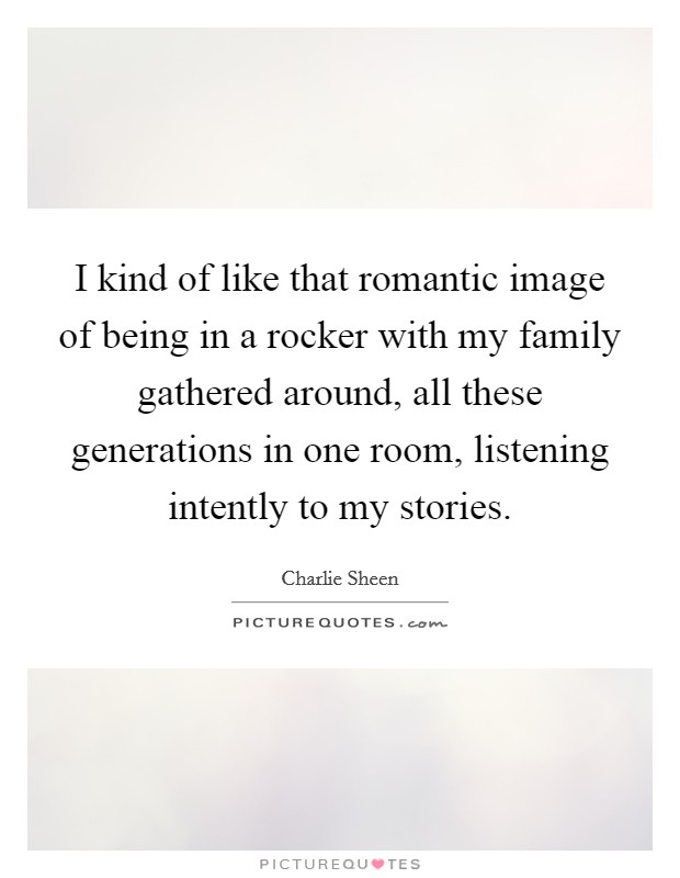 I kind of like that romantic image of being in a rocker with my family gathered around, all these generations in one room, listening intently to my stories Picture Quote #1