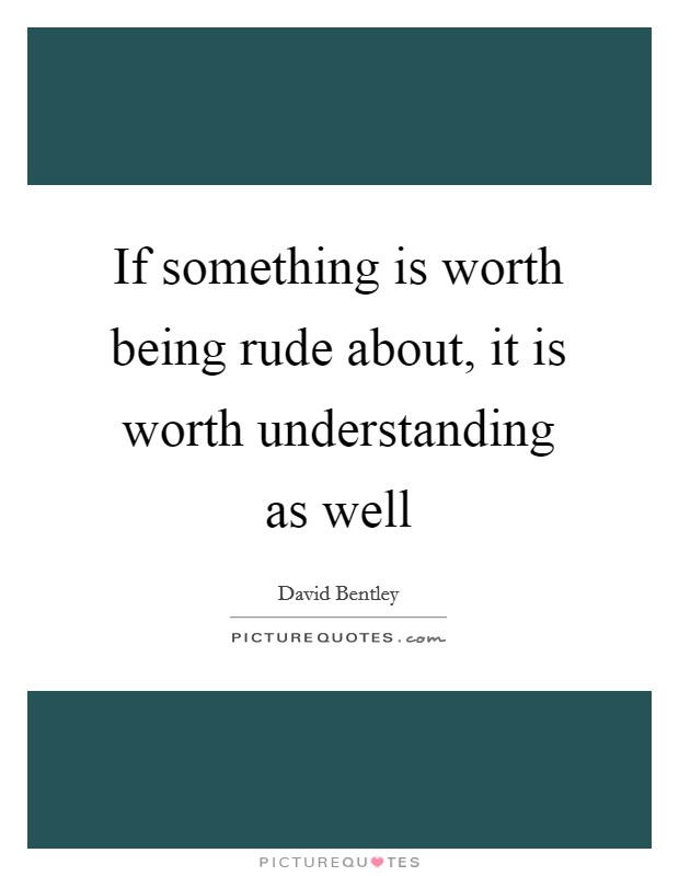 If something is worth being rude about, it is worth understanding as well Picture Quote #1