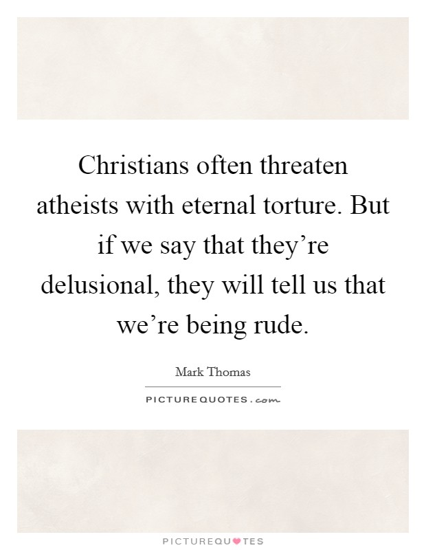 Christians often threaten atheists with eternal torture. But if we say that they're delusional, they will tell us that we're being rude Picture Quote #1
