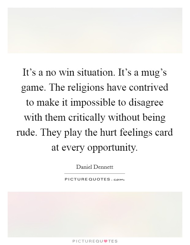 It's a no win situation. It's a mug's game. The religions have contrived to make it impossible to disagree with them critically without being rude. They play the hurt feelings card at every opportunity Picture Quote #1