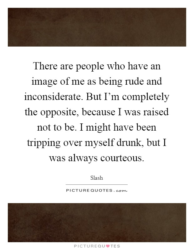 There are people who have an image of me as being rude and inconsiderate. But I'm completely the opposite, because I was raised not to be. I might have been tripping over myself drunk, but I was always courteous Picture Quote #1