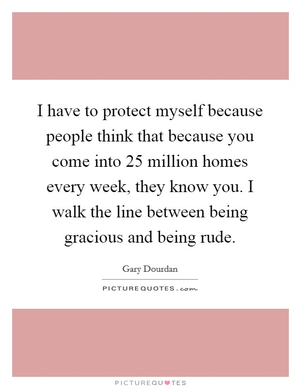 I have to protect myself because people think that because you come into 25 million homes every week, they know you. I walk the line between being gracious and being rude Picture Quote #1