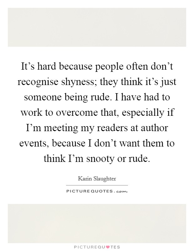 It's hard because people often don't recognise shyness; they think it's just someone being rude. I have had to work to overcome that, especially if I'm meeting my readers at author events, because I don't want them to think I'm snooty or rude Picture Quote #1