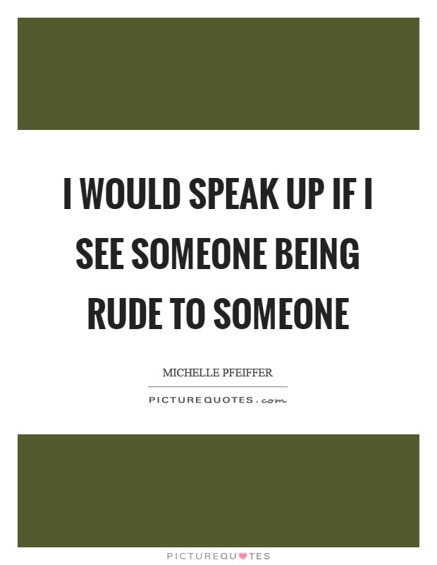I would speak up if I see someone being rude to someone Picture Quote #1