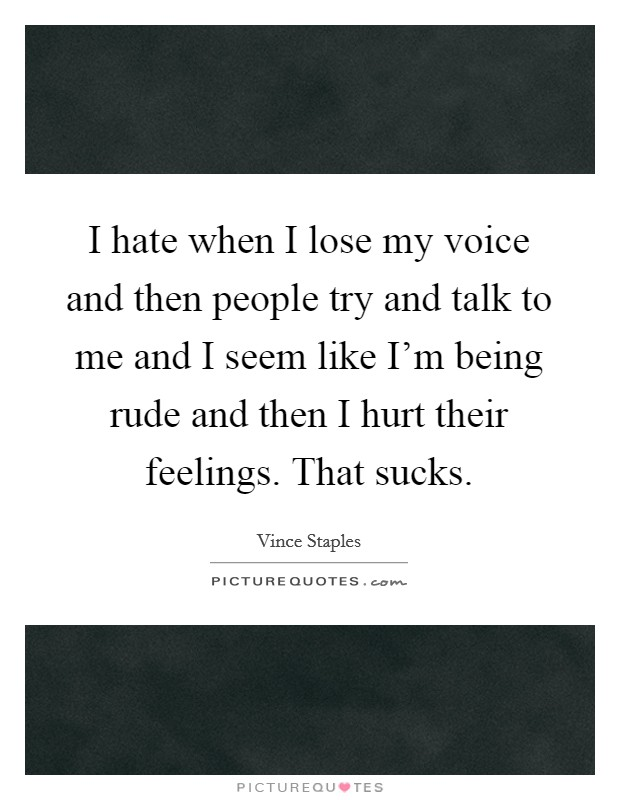 I hate when I lose my voice and then people try and talk to me and I seem like I'm being rude and then I hurt their feelings. That sucks Picture Quote #1