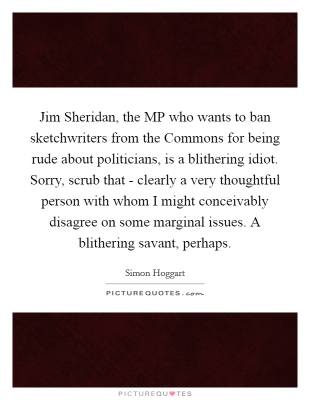 Jim Sheridan, the MP who wants to ban sketchwriters from the Commons for being rude about politicians, is a blithering idiot. Sorry, scrub that - clearly a very thoughtful person with whom I might conceivably disagree on some marginal issues. A blithering savant, perhaps Picture Quote #1
