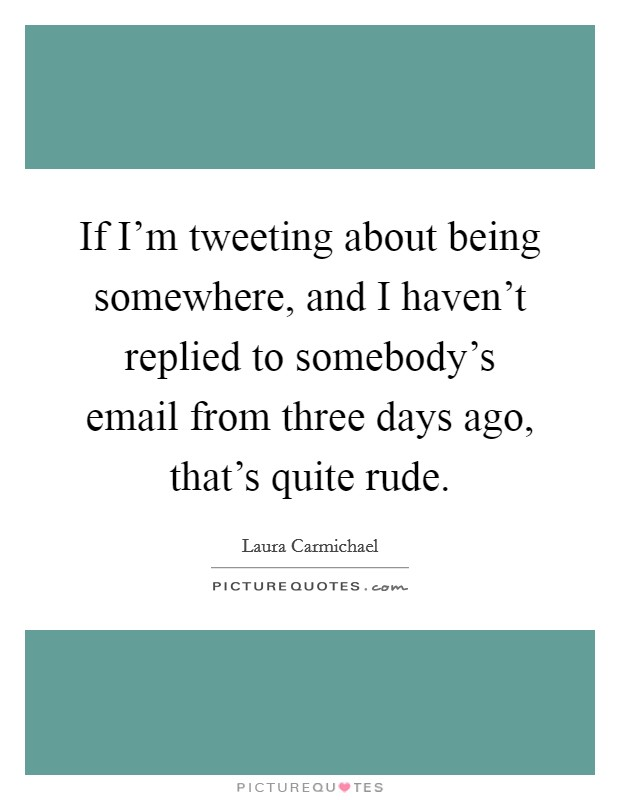 If I'm tweeting about being somewhere, and I haven't replied to somebody's email from three days ago, that's quite rude. Picture Quote #1