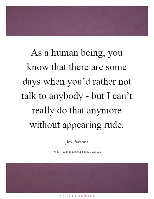 As a human being, you know that there are some days when you'd rather not talk to anybody - but I can't really do that anymore without appearing rude Picture Quote #1