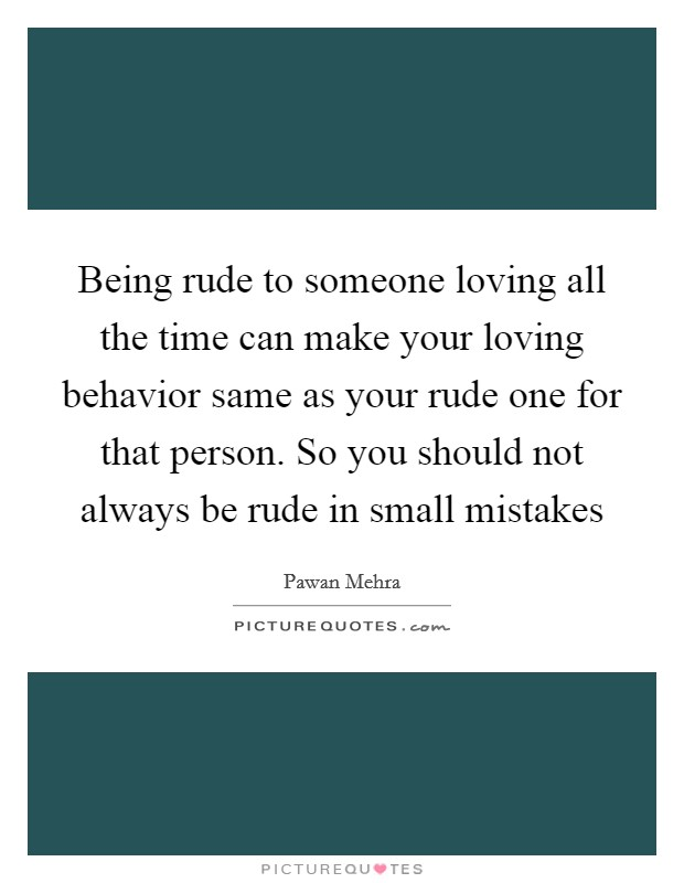 Being rude to someone loving all the time can make your loving behavior same as your rude one for that person. So you should not always be rude in small mistakes Picture Quote #1